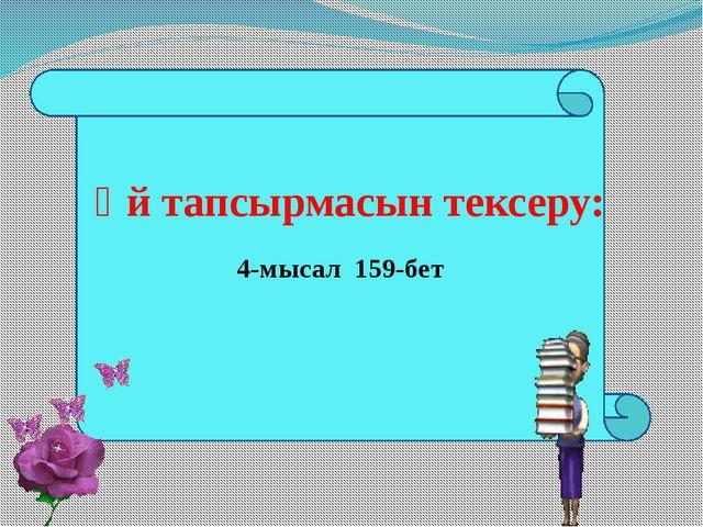 4-мысал 159-бет Үй тапсырмасын тексеру: