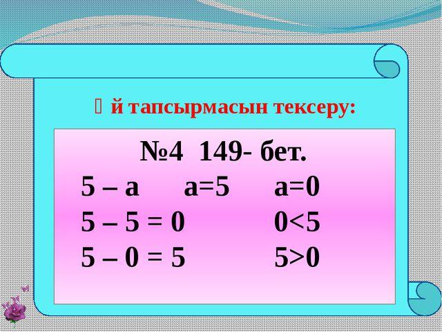 №4 149- бет. 5 – а а=5 а=0 5 – 5 = 0 00 Үй тапсырмасын тексеру: