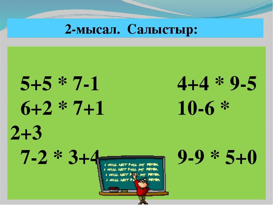 5+5 * 7-1 4+4 * 9-5 6+2 * 7+1 10-6 * 2+3 7-2 * 3+4 9-9 * 5+0  2-мысал. Салы...