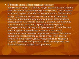 В России эпоха Просвещения занимает преимущественно XVIII век, когда правител