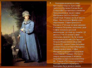 Екатерина родилась в семье прусского генерала Христиана-Августа и Иоганны