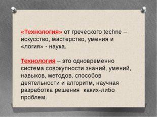 «Технология» от греческого techne –искусство, мастерство, умения и «логия» -