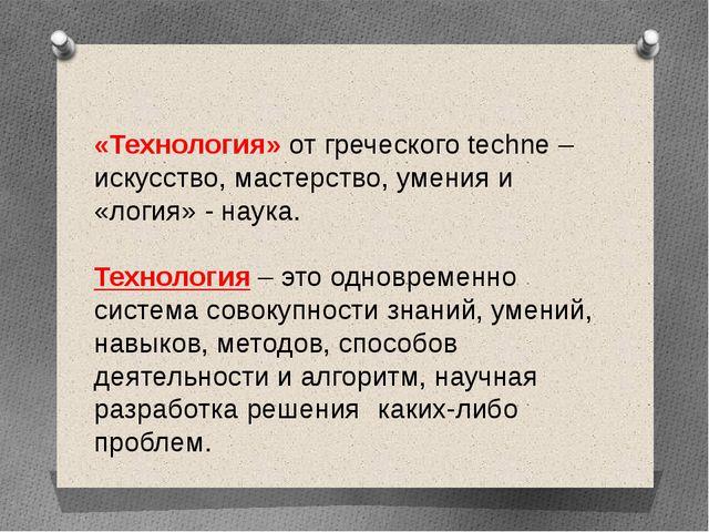 «Технология» от греческого techne –искусство, мастерство, умения и «логия» -...