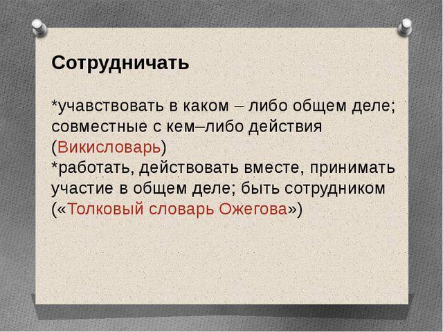 Сотрудничать *учавствовать в каком – либо общем деле; совместные с кем–либо д...