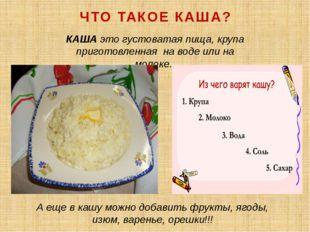 КАША это густоватая пища, крупа приготовленная на воде или на молоке. ЧТО ТА