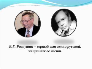 В.Г. Распутин – верный сын земли русской, защитник её чести.
