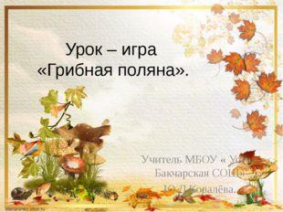 Урок – игра «Грибная поляна». Учитель МБОУ « Усть – Бакчарская СОШ» Ю.Д.Ковал
