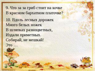 9. Что за за гриб стоит на кочке В красном бархатном платочке? 10. Вдоль лес