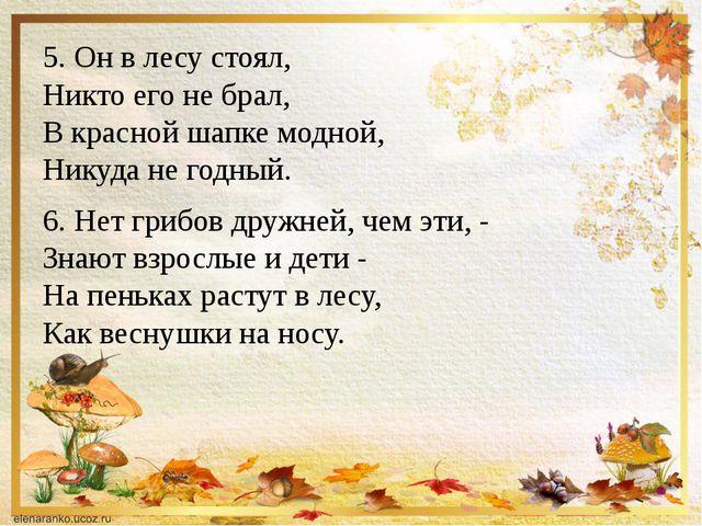 5. Он в лесу стоял, Никто его не брал, В красной шапке модной, Никуда не годн...