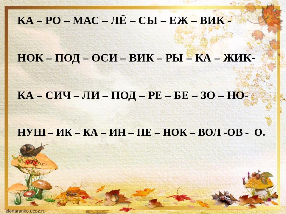 КА – РО – МАС – ЛЁ – СЫ – ЕЖ – ВИК -  НОК – ПОД – ОСИ – ВИК – РЫ – КА – ЖИК-...