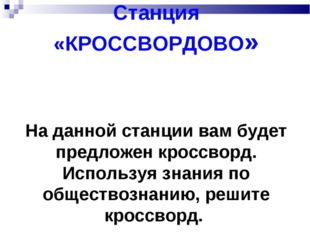 Станция «КРОССВОРДОВО» На данной станции вам будет предложен кроссворд. Испол