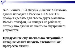 №2. В книге Л.И.Лагина «Старик Хоттабыч» джинн попадает в Россию в XX век. Он