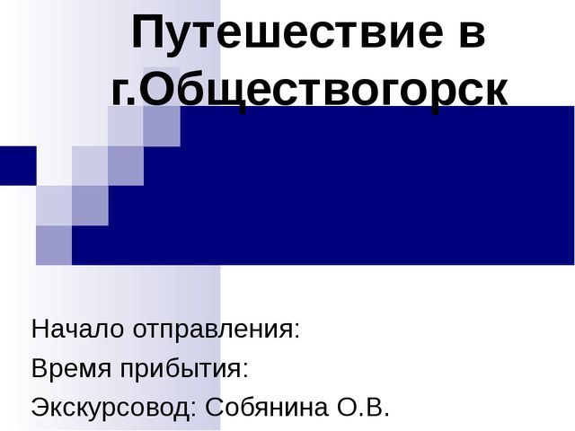 Путешествие в г.Обществогорск Начало отправления: Время прибытия: Экскурсовод...