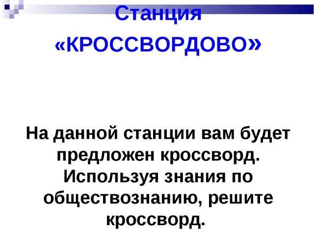 Станция «КРОССВОРДОВО» На данной станции вам будет предложен кроссворд. Испол...