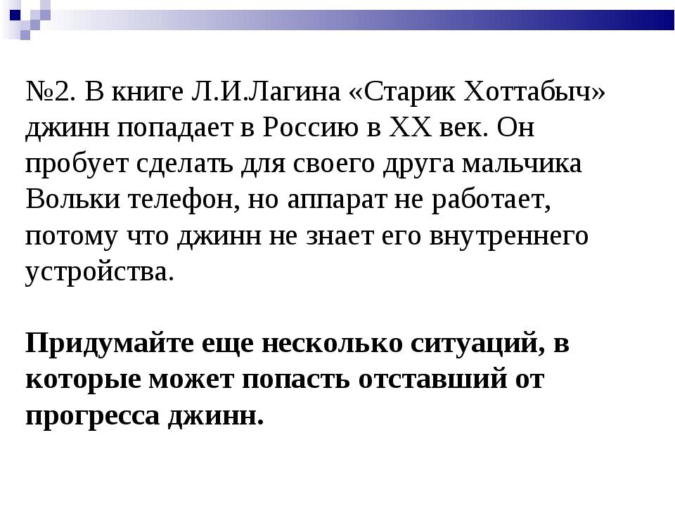 №2. В книге Л.И.Лагина «Старик Хоттабыч» джинн попадает в Россию в XX век. Он...
