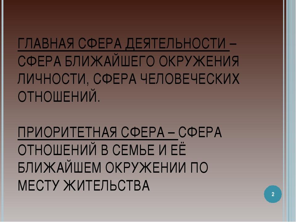 ГЛАВНАЯ СФЕРА ДЕЯТЕЛЬНОСТИ –СФЕРА БЛИЖАЙШЕГО ОКРУЖЕНИЯ ЛИЧНОСТИ, СФЕРА ЧЕЛОВЕ...
