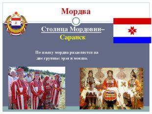 Мордва Столица Мордовии– Саранск По языку мордва разделяется на две группы: э