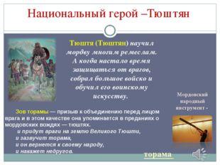 Тюштя (Тюштян) научил мордву многим ремеслам. А когда настало время защищатьс