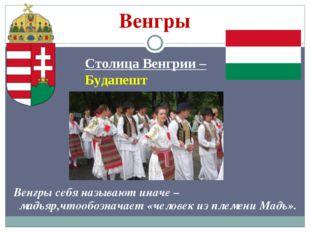 Венгры Столица Венгрии – Будапешт Венгры себя называют иначе – мадьяр,чтообоз