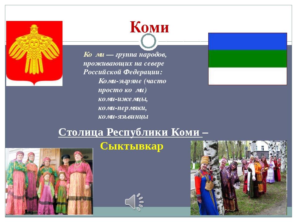 Коми Столица Республики Коми – Сыктывкар Ко́ми— группа народов, проживающих...