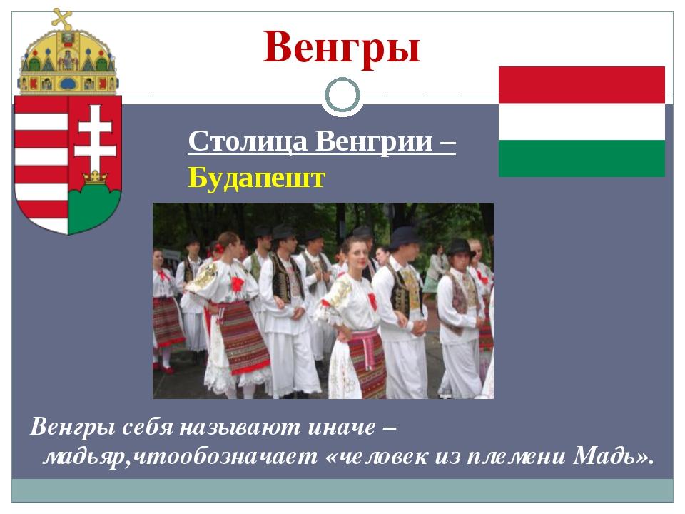 Венгры Столица Венгрии – Будапешт Венгры себя называют иначе – мадьяр,чтообоз...