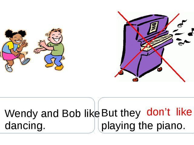 Wendy and Bob like dancing. But they don't like playing the piano.