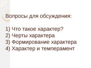 Вопросы для обсуждения: 1) Что такое характер? 2) Черты характера 3) Формиро