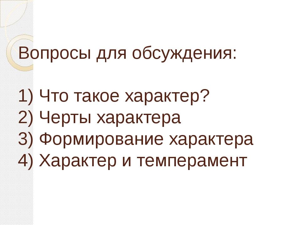 Вопросы для обсуждения: 1) Что такое характер? 2) Черты характера 3) Формиро...