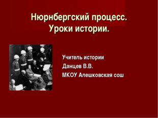 Нюрнбергский процесс. Уроки истории. Учитель истории Данцев В.В. МКОУ Алешков