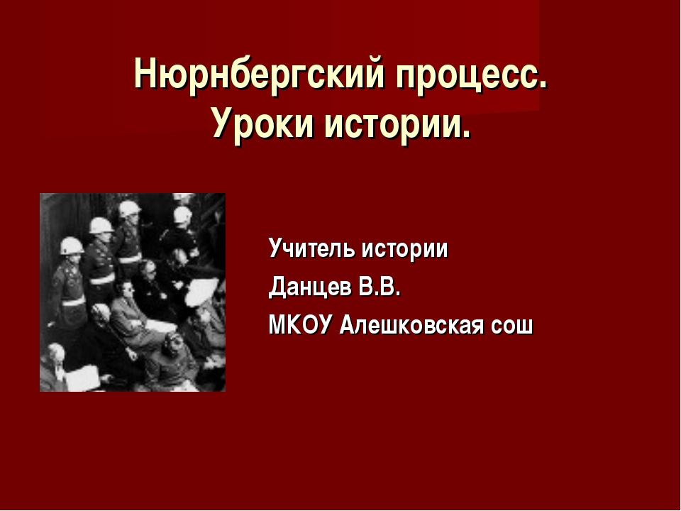 Нюрнбергский процесс. Уроки истории. Учитель истории Данцев В.В. МКОУ Алешков...