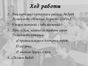 Ход работы Внимательно прочитаем рассказ Андрея Геласимова «Нежный возраст» (