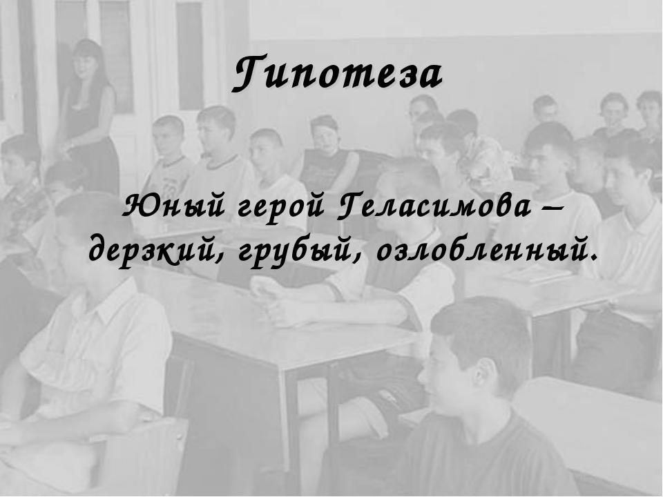 Гипотеза Юный герой Геласимова – дерзкий, грубый, озлобленный.