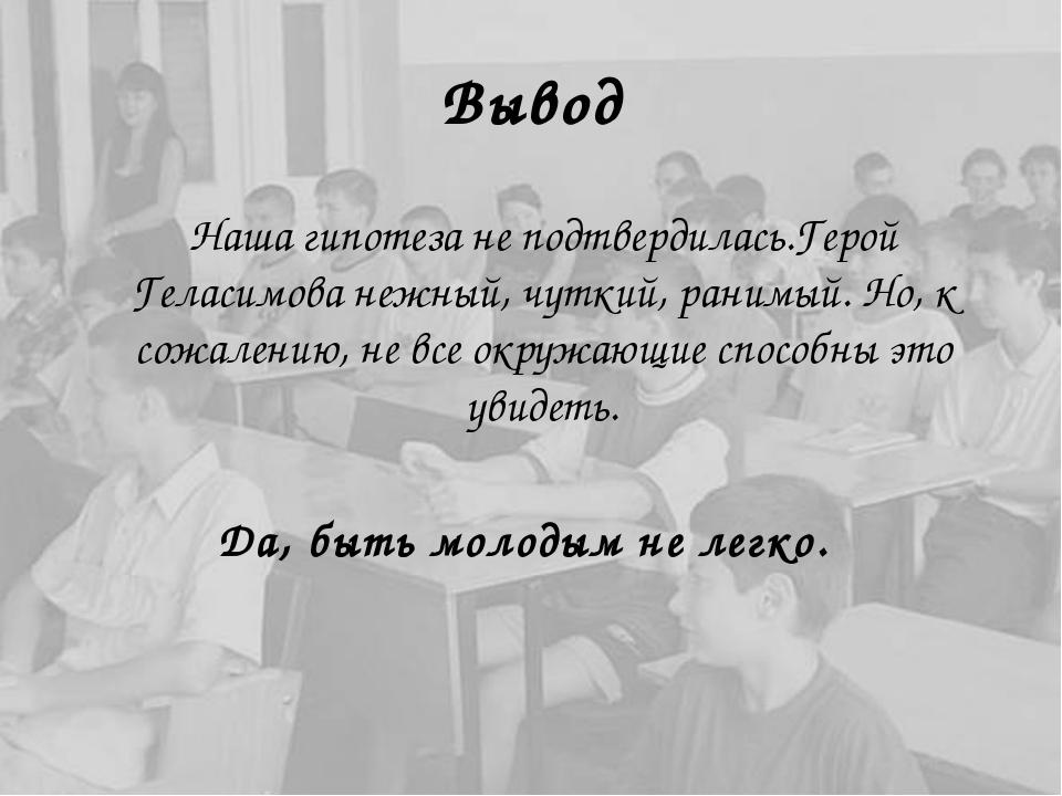 Вывод Наша гипотеза не подтвердилась.Герой Геласимова нежный, чуткий, ранимы...