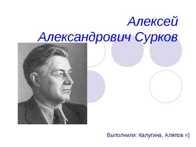 Алексей Александрович Сурков Выполнили: Калугина, Аляпов =)