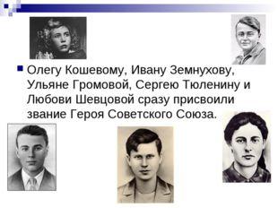 Олегу Кошевому, Ивану Земнухову, Ульяне Громовой, Сергею Тюленину и Любови Ше