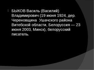 БЫКОВ Василь (Василий) Владимирович (19 июня 1924, дер. Череновщина Ушачского