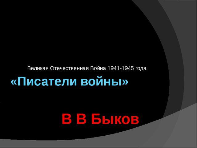 «Писатели войны» Великая Отечественная Война 1941-1945 года. В В Быков.