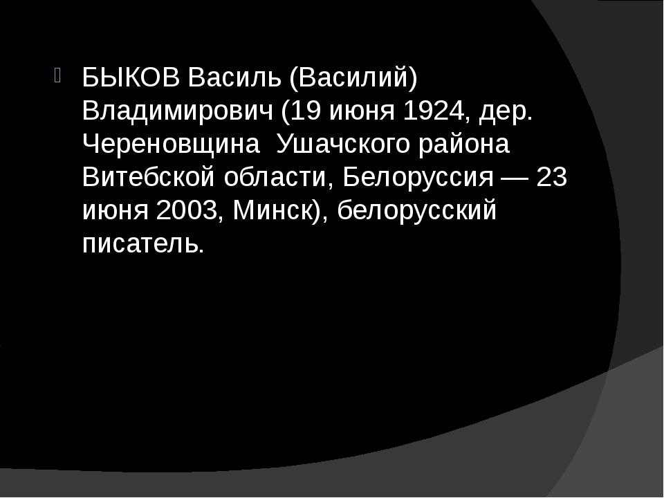 БЫКОВ Василь (Василий) Владимирович (19 июня 1924, дер. Череновщина Ушачского...