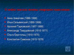 О войне писали поэты старшего поколения: Анна Ахматова (1889-1966) Илья Сельв