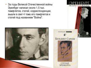 За годы Великой Отечественной войны Эренбург написал около 1,5 тыс. памфлетов