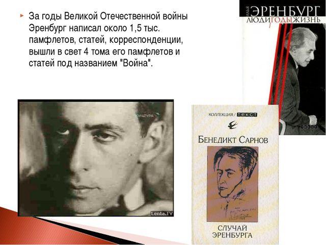 За годы Великой Отечественной войны Эренбург написал около 1,5 тыс. памфлетов...