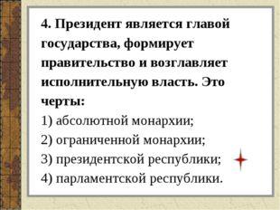 4. Президент является главой государства, формирует правительство и возглавля