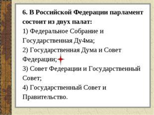 6. В Российской Федерации парламент состоит из двух палат: 1) Федеральное Соб