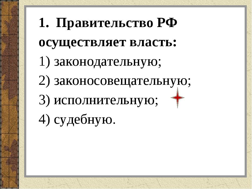 1. Правительство РФ осуществляет власть: 1) законодательную; 2) законосовещат...