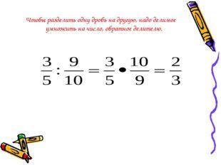 Чтобы разделить одну дробь на другую, надо делимое умножить на число, обратн