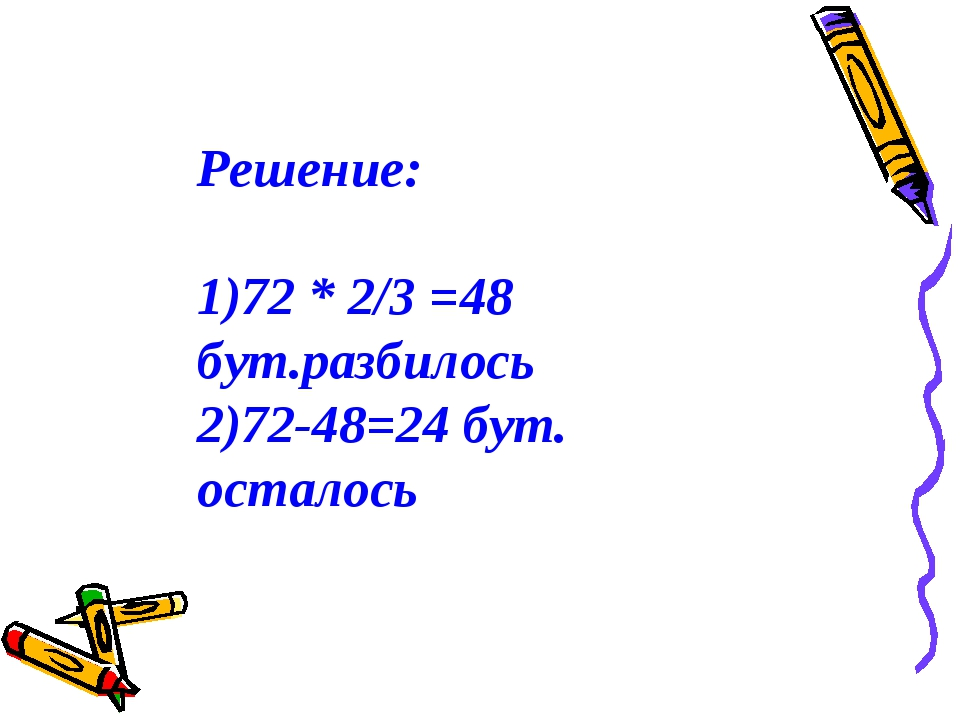 Решение: 72 * 2/3 =48 бут.разбилось 72-48=24 бут. осталось