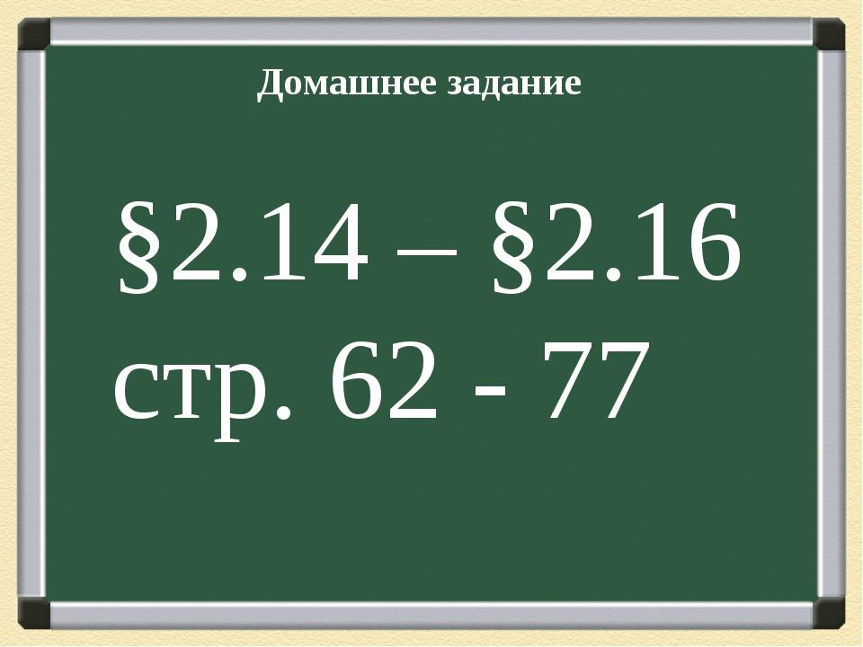 Домашнее задание §2.14 – §2.16 стр. 62 - 77