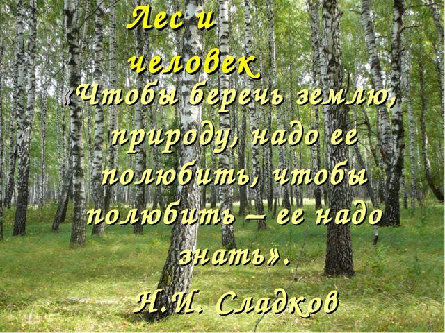 Лес и человек «Чтобы беречь землю, природу, надо ее полюбить, чтобы полюбить...
