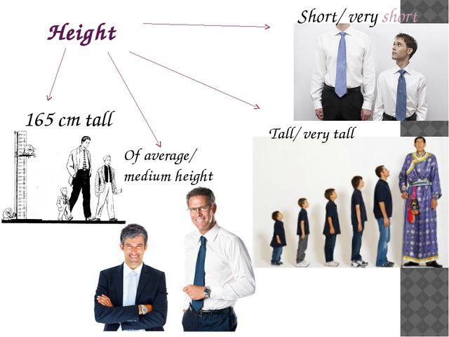 Height 165 cm tall Tall/ very tall Of average/ medium height Short/ very short