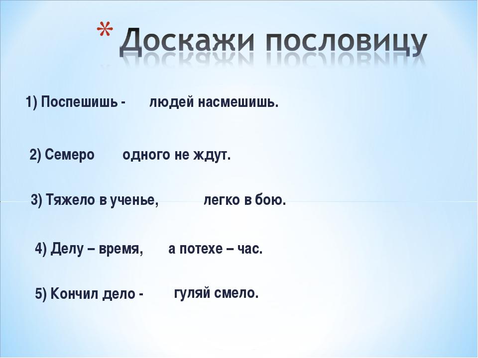 1) Поспешишь - 2) Семеро 3) Тяжело в ученье, 4) Делу – время, людей насмешишь...